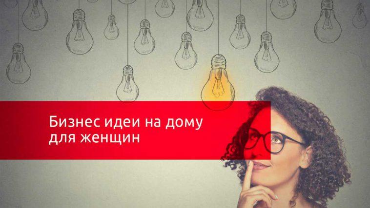 Бизнес идеи на дому для женщин